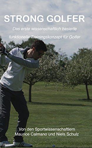 STRONG GOLFER: Das erste wissenschaftlich basierte funktionelle Trainingskonzept für Golfer - von den Sportwissenschaftlern Maurice Calmano und Niels Schulz -