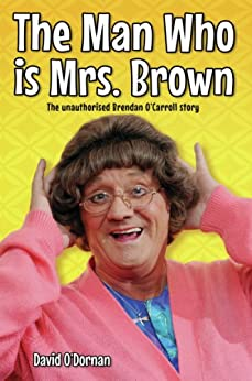 The Man Who is Mrs Brown - The Biography of Brendan O'Carroll von [O'Dornan, David]