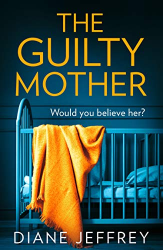 The Guilty Mother: A new gripping and emotional psychological thriller for 2019 which asks: who would you believe? by [Jeffrey, Diane]