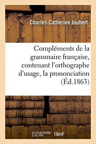 Compléments de la grammaire française, contenant l'orthographe d'usage, la prononciation par Joubert