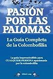 Pasion Por Las Palomas. La Guia Completa de La Colombofilia/La Guia Imprescindible Para Cualquier Persona Apasionada Por La Colombofilia.