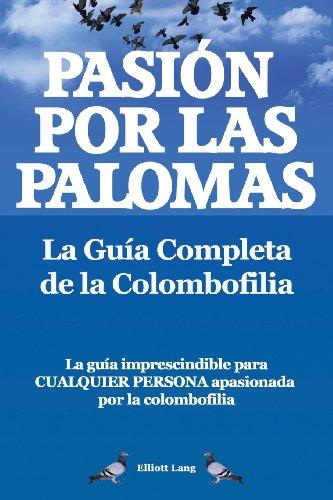 Pasion Por Las Palomas. La Guia Completa de La Colombofilia/ La Guia Imprescindible Para Cualquier Persona Apasionada Por La Colombofilia.