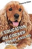 L'EDUCATION DU COCKER SPANIEL ANGLAIS: Toutes les astuces pour un Cocker Spaniel Anglais bien éduqué...