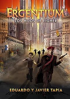 Ergentium: Los Hijos de Eiger Volumen 2 (Los Hijos de Eighér) (Spanish Edition) par [Tapia, Javier, Tapia, Eduardo]