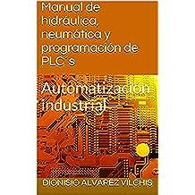 Manual de hidráulica, neumática y programación de PLC´s: Automatización industrial