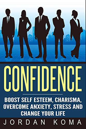 Confidence:  Boost Self Esteem, Charisma, Overcome Anxiety, Stress: Confidence:  Boost Self Esteem, Charisma, Overcome Anxiety, Stress and Change your ... Speaking, Stress) (Jordan Koma's Ebooks)