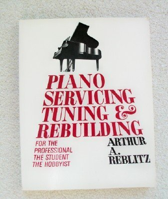 Piano Servicing, Tuning and Rebuilding: For the Professional, the Student, the Hobbyist by Arthur A. Reblitz (1976-12-01)