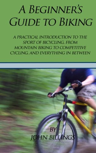A Beginner's Guide to Biking: A Practical Introduction to the Sport of Bicycling, from Mountain Biking to Competitive Cycling, and Everything in Between por John Billings