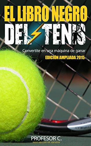 El libro negro del tenis recreativo: Convirtiendo jugadores regulares en máquinas de ganar por Profesor C