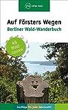 Auf Försters Wegen: Berliner Wald-Wanderbuch