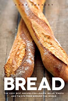 Bread: The very best recipes for loaves, rolls, knots and twists from around the world by [Sheasby, Anne]
