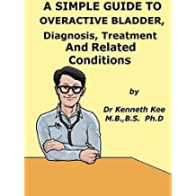 A  Simple  Guide  To  Overactive Bladder,  Diagnosis,  Treatment  And  Related Conditions (A Simple Guide to Medical Conditions)