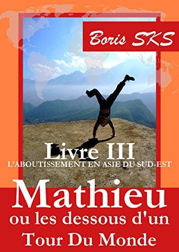 Mathieu ou les dessous d'un Tour Du Monde: Livre III - L'aboutissement en Asie du Sud-Est par Boris SKS