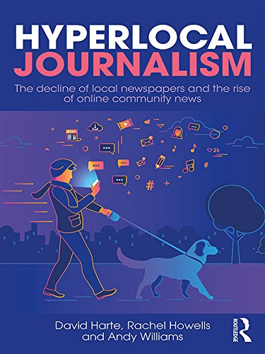 Hyperlocal Journalism: The decline of local newspapers and the rise of online community news (English Edition)