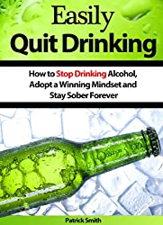 Easily Quit Drinking: How to Stop Drinking Alcohol, Adopt a Winning Mindset and Stay Sober Forever (Alcoholism, Stop Drinking, Quit Drinking, Alcoholics Anonymous, Staying Sober) (English Edition)