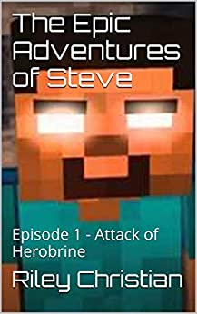 The Epic Adventures of Steve: Episode 1 - Attack of Herobrine by [Christian, Riley]
