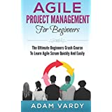 Agile Project Management For Beginners: The Ultimate Beginners Crash Course To Learn Agile Scrum Quickly And Easily