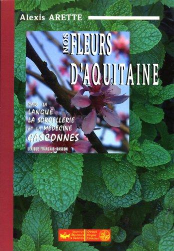 Nos fleurs d'Aquitaine : dans la langue, la sorcellerie et la médecine gasconnes (lexique français-gascon) par Alexis Arette