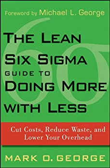 The Lean Six Sigma Guide to Doing More With Less: Cut Costs, Reduce Waste, and Lower Your Overhead by [George, Mark O.]