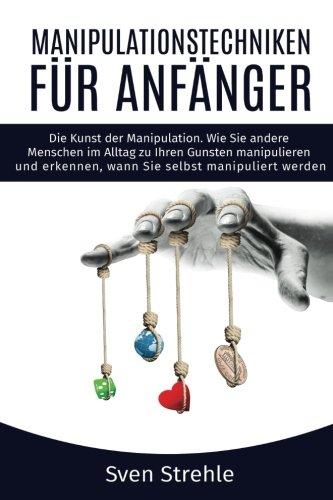 Manipulationstechniken für Anfänger: Die Kunst der Manipulation. Wie Sie andere Menschen im Alltag zu Ihren Gunsten manipulieren und erkennen, wann Sie selbst manipuliert werden.