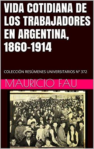 VIDA COTIDIANA DE LOS TRABAJADORES EN ARGENTINA, 1860-1914: COLECCIÓN RESÚMENES UNIVERSITARIOS N 372