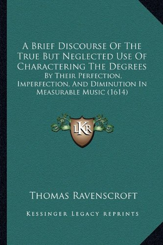A Brief Discourse of the True But Neglected Use of Charactering the Degrees: By Their Perfection, Imperfection, and Diminution in Measurable Music (1614) - Ravenscroft Classic Collection