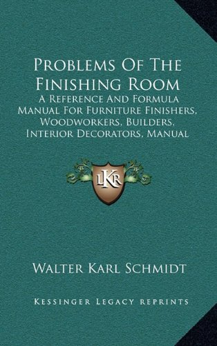 Problems of the Finishing Room: A Reference and Formula Manual for Furniture Finishers, Woodworkers, Builders, Interior Decorators, Manual Training Departments, Etc. (1916)