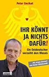 Ihr könnt ja nichts dafür!: Ein Ostdeutscher verzeiht den Wessis - Peter Ensikat