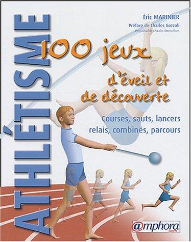 Athlétisme : 100 jeux d'éveil et de découverte : Courses - Sauts - Lancers -  Relais - Combinés - Parcours par Éric Marinier
