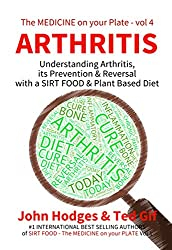 Smart Diet: ARTHRITIS: Understanding Arthritis its Prevention & Reversal with a SIRT FOOD & Plant Based Diet (The MEDICINE on your PLATE Book 4)