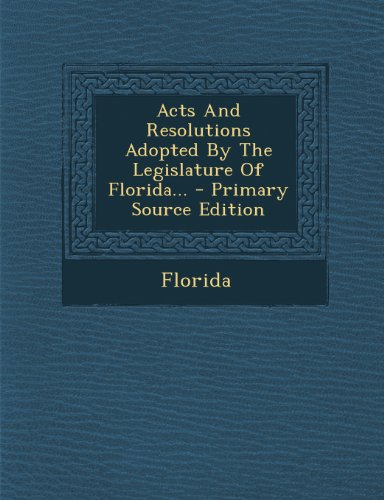 Acts and Resolutions Adopted by the Legislature of Florida... - Primary Source Edition