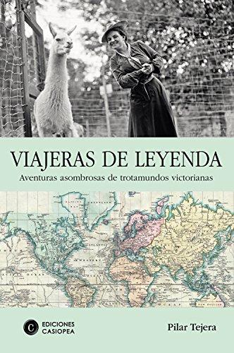 Viajeras de leyenda: Aventuras asombrosas de trotamundos victorianas (Biografía Casiopea nº 7) por Pilar Tejera