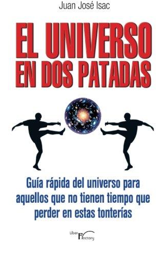 El universo en dos patadas: Guía rápida del universo para aquellos que no tienen tiempo que perder en estas tonterías (Con humor) por Juan José Isac Sánchez