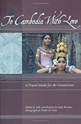 To Cambodia with Love: A Travel Guide for the Connoisseur (To Asia with Love)