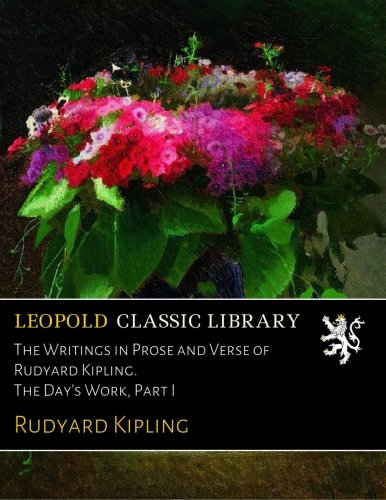 The Writings in Prose and Verse of Rudyard Kipling. The Day's Work, Part I
