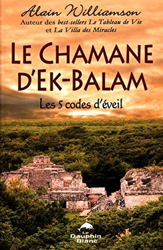 Le chamane d'Ek-Balam - Les 5 codes d'éveil par Alain Williamson