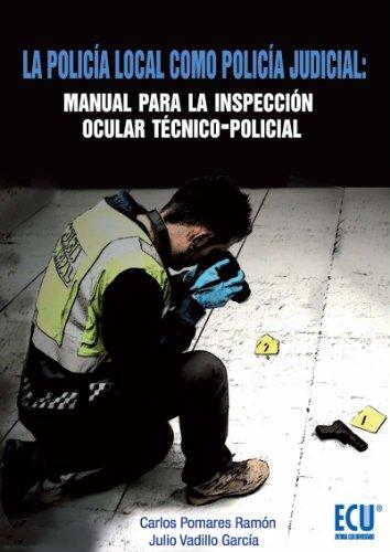 La policía local como Policía Judicial: Manual para la Inspección ocular técnico-policial por Carlos Pomares Ramón