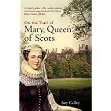 On the Trail of Mary, Queen of Scots: A visitor's guide to the castles, palaces and houses associated with the life of Mary, Queen of Scots
