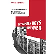 The Computer Boys Take Over: Computers, Programmers, and the Politics of Technical Expertise (History of Computing) (English Edition)