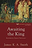 #4: Awaiting the King (Cultural Liturgies): Reforming Public Theology