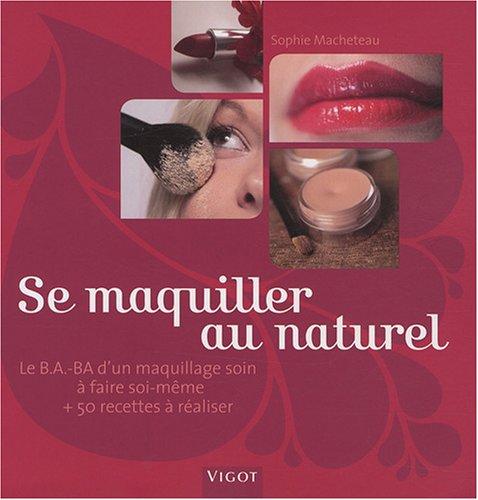 Se maquiller au naturel : Le B.A.-BA d'un maquillage soin à faire soi-même et 50 recettes à réaliser
