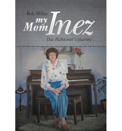 [ MY MOM INEZ: OUR ALZHEIMER'S JOURNEY ] My Mom Inez: Our Alzheimer's Journey By Miller, Bob ( Author ) Sep-2012 [ Hardcover ]