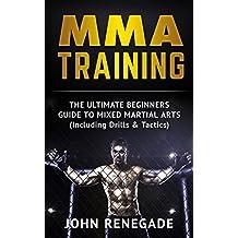 MMA Training: The Ultimate Beginners Guide To Mixed Martial Arts (Including Drills & Tactics) (MMA, Martial Arts, Self Defense, BJJ)