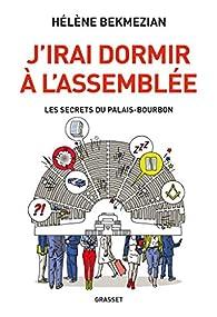 J'irai dormir à l'Assemblée : Les secrets du Palais-Bourbon  par Hélène Bekmézian