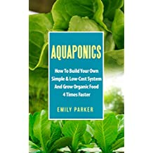 Aquaponics: How To Build Your Own Simple & Low-Cost System And Grow Organic Food 4 Times Faster (English Edition)