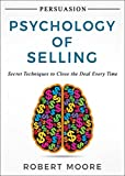 Persuasion: Psychology of Selling - Secret Techniques To Close The Deal Every Time (Persuasion, Influence)