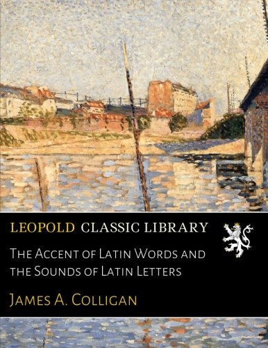 The Accent of Latin Words and the Sounds of Latin Letters por James A. Colligan