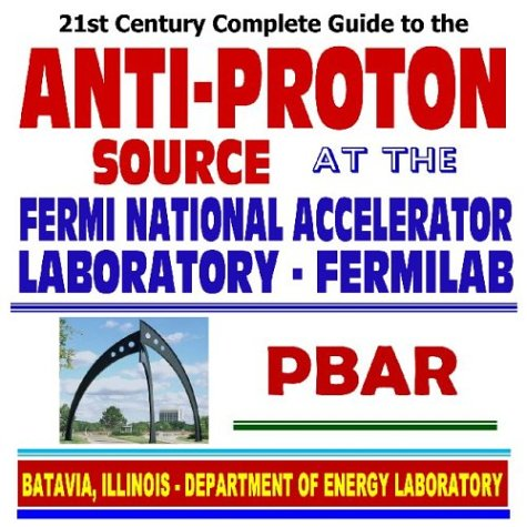 21st Century Complete Guide to the Anti-Proton Source at the Fermi National Accelerator Laboratory, Fermilab, PBAR, Nuclear and High-Energy Physics (CD-ROM)