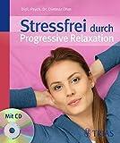 Stressfrei durch Progressive Relaxation: Mehr Gelassenheit durch Tiefmuskel-Entspannung nach Jacobson