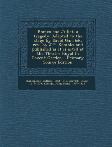 Romeo and Juliet; a tragedy. Adapted to the stage by David Garrick; rev. by J.P. Kemble; and published as it is acted at the Theatre Royal in Covent Garden - Primary Source Edition